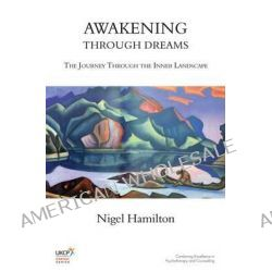 Awakening Through Dreams, The Journey Through the Inner Landscape by Nigel Hamilton, 9781782200505.