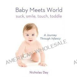 Baby Meets World, Suck, Smile, Touch, Toddle: A Journey Through Infancy by Nicholas Day, 9780312591342.