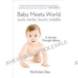 Baby Meets World, Suck, Smile, Touch, Toddle: A Journey Through Infancy by Nicholas Day, 9781250044815.
