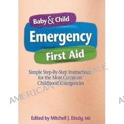 Baby & Child Emergency First-Aid, Simple Step-By-Step Instructions for the Most Common Childhood Emergencies by Mitchell J Einzig, 9781439186466.