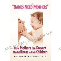 Babies Need Mothers'', How Mothers Can Prevent Mental Illness in Their Children by Clancy D. M. D. McKenzie, 9781436343084.