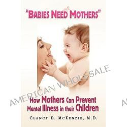 Babies Need Mothers'', How Mothers Can Prevent Mental Illness in Their Children by Clancy D. M.D. McKenzie, 9781436343077.