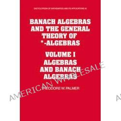 Banach Algebras and the General Theory of *-Algebras, Volume 1, Algebras and Banach Algebras: v. 1 by Theodore W. Palmer, 9780521124102.