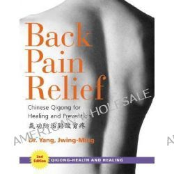 Back Pain Relief, 2nd Edition : Chinese Qigong for Healing and Prevention, Chinese Qigong for Healing and Prevention by Yang, Jwing-Ming, 9781594390258.