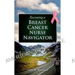 Becoming a Breast Cancer Nurse Navigator by Lillie D. Shockney, 9780763784942.
