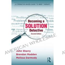Becoming a Solution Detective, A Strengths-Based Guide to Brief Therapy by John Sharry, 9780415896221.