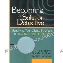 Becoming a Solution Detective, A Strengths-Based Guide to Brief Therapy by John Sharry, 9780789018342.