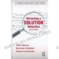 Becoming a Solution Detective, A Strengths-Based Guide to Brief Therapy by John Sharry, 9780415896214.