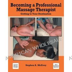Becoming a Professional Massage Therapist, Getting to Your Destination by Stephen a McEvoy, 9780578137001.