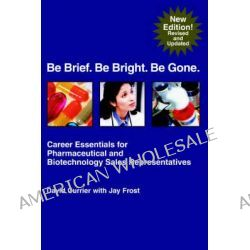 Be Brief. Be Bright. Be Gone., Career Essentials for Pharmaceutical and Biotechnology Sales Representatives by Jay Frost, 9781583480168.