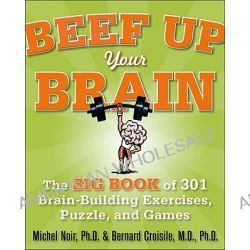 Beef Up Your Brain, The Big Book of 301 Brain-Building Exercises, Puzzles and Games! by Michel Noir, 9780071700580.