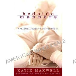 Bedside Manners, A Practical Guide to Visiting the Ill by Katie Maxwell, 9780801065514.