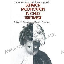 Behavior Modification in Child Treatment, An Experimental and Clinical Approach by Robert M. Browning, 9780202362939.