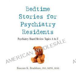 Bedtime Stories for Psychiatry Residents, Psychiatry Board Review Topics A to Z by Bascom K. Bradshaw DO MPH MAS, 9781609104689.