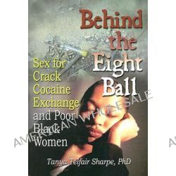 Behind the Eight Ball, Sex for Crack Cocaine Exchange and Poor Black Women by Tanya Telfair Sharpe, 9780789024565.