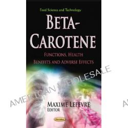 Beta-Carotene, Functions, Health Benefits and Adverse Effects by Maxime Lefevre, 9781624171734.