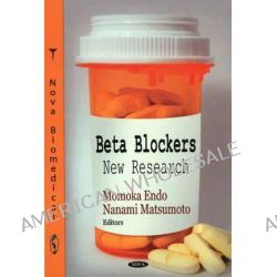 Beta Blockers : New Research, New Research by Momoka Endo, 9781604567069.