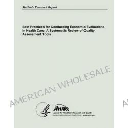 Best Practices for Conducting Economic Evaluations in Health Care, A Systematic Review of Quality Assessment Tools by U S Department of Heal Human Services, 9781483907949.