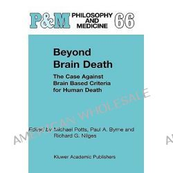 Beyond Brain Death, The Case Against Brain Based Criteria for Human Death by Michael Potts, 9781402003660.