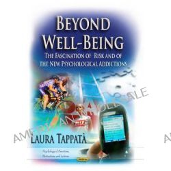 Beyond Well-Being, The Fascination of Risk & of the New Psychological Addictions by Laura Tappata, 9781624179693.