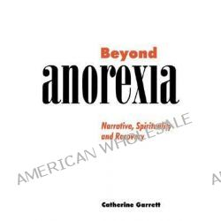 Beyond Anorexia, Narrative, Spirituality and Recovery by Catherine J. Garrett, 9780521629836.