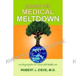 Beyond the Medical Meltdown, Working together for Sustainable Health Care by Robert J Zieve, 9780880105729.