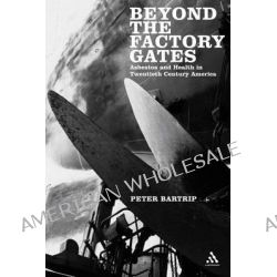 Beyond the Factory Gates, Asbestos and Health in Twentieth Century America by P.W.J. Bartrip, 9780826488367.