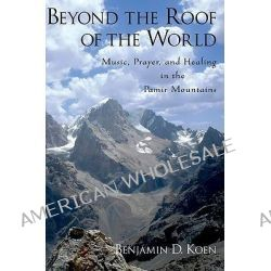 Beyond the Roof of the World, Music, Prayer, and Healing in the Pamir Mountains by Benjamin D. Koen, 9780199798216.