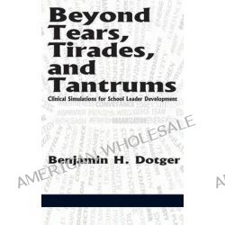 Beyond Tears, Tirades, and Tantrums, Clinical Simulations for School Leader Development (Hc) by Benjamin H Dotger, 9781623965723.