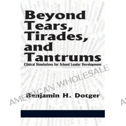 Beyond Tears, Tirades, and Tantrums, Clinical Simulations for School Leader Development by Benjamin H Dotger, 9781623965716.