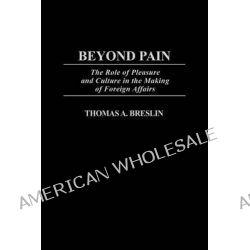 Beyond Pain : The Role of Pleasure and Culture in the Making of Foreign Affairs, The Role of Pleasure and Culture in the Making of Foreign Affairs by Thomas A. Breslin, 9780275974305.