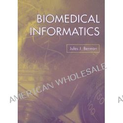 Biomedical Informatics, A Data User by Jules J. Berman, 9780763741358.