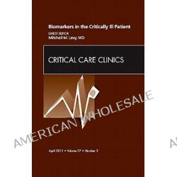 Biomarkers in the Critically Ill Patient, an Issue of Critical Care Clinics, An Issue of Critical Care Clinics by Mitchell M. Levy, 9781455704323.