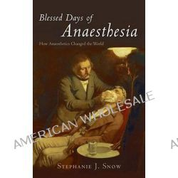 Blessed Days of Anaesthesia, How Anaesthetics Changed the World by Stephanie Snow, 9780192805867.