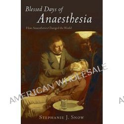 Blessed Days of Anaesthesia, How Anaesthetics Changed the World by Stephanie J. Snow, 9780192805898.