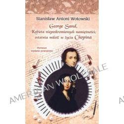George Sand. Kobieta nieposkromionych namiętności: ostatnia miłość w życiu Chopina - Stanisław Antoni Wotowski