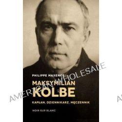 Maksymilian Kolbe - kapłan, dziennikarz, męczennik - Philippe Maxence