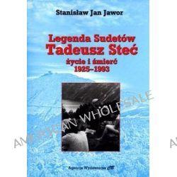 Legenda Sudetów. Tadeusz Steć. Życie i śmierć 1925-1993 - Stanisław Jan Jawor