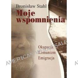 Moje wspomnienia. Okupacja. Komunizm. Emigracja - Bronisław Stahl