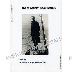 Na własny rachunek rzecz o Lechu Bądkowskim - Paweł Zbierski