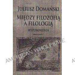 Między filozofią a filologią. Wspomnienia - Juliusz Domański