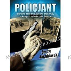 Policjant. Okrutne zbrodnie, głośne śledztwa, o których mówiła cała Polska - Jerzy Jakubowski