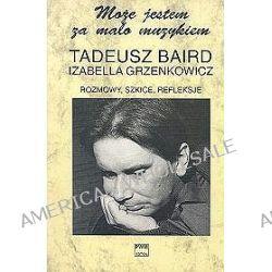 Rozmowy, szkice, refleksje - Tadeusz Baird, Izabella Grzenkowicz