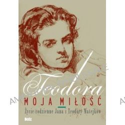 Teodora, moja miłość. Życie codzienne Jana i Teodory Matejków - Jolanta Antecka