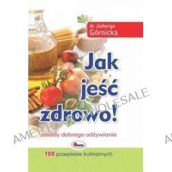 Jak jeść zdrowo! - Jadwiga Górnicka