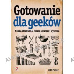 Gotowanie dla Geeków. Nauka stosowana, niezłe sztuczki i wyżerka - Jeff Potter
