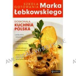 Szkoła gotowania Marka Łebkowskiego. Doskonała kuchnia polska - Marek Łebkowski