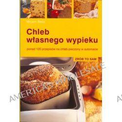 Chleb własnego wypieku, ponad 120 przepisów na chleb pieczony w automacie - Mirjam Beile