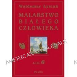 Malarstwo Białego Człowieka, tom 6 - Waldemar Łysiak