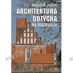 Architektura gotycka na Mazowszu - Robert M. Kunkel